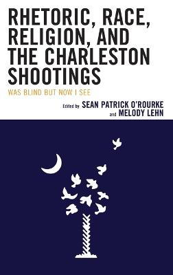 Rhetoric, Race, Religion, and the Charleston Shootings: Was Blind but Now I See