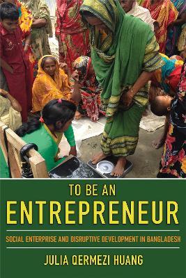 To Be an Entrepreneur: Social Enterprise and Disruptive Development in Bangladesh
