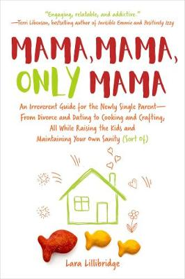 Mama, Mama, Only Mama: An Irreverent Guide for the Newly Single Parent-From Divorce and Dating to   Cooking and Crafting, All While Raising the Kids and Maintaining Your Own   Sanity (Sort Of)