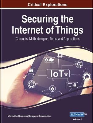 Securing the Internet of Things: Concepts, Methodologies, Tools, and Applications 3 Volumes
