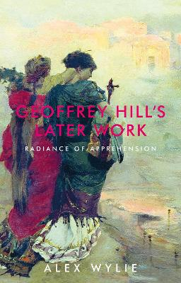 Geoffrey Hill's Later Work: Radiance of Apprehension