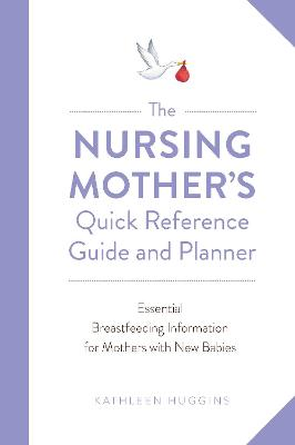 Nursing Mother's Quick Reference Guide and Planner: Essential Breastfeeding Information for Mothers with New Babies