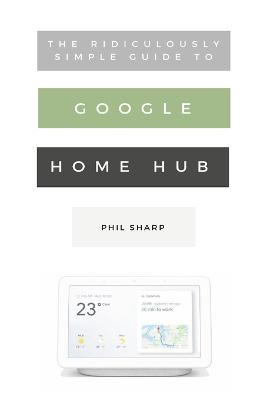 Ridiculously Simple Guide to Google Home Hub: A Practical Guide to Setting Up a Smart Home