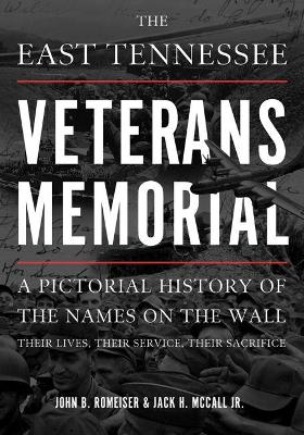 East Tennessee Veterans Memorial: A Pictorial History of the Names on the Wall, Their Service, and Their   Sacrifice