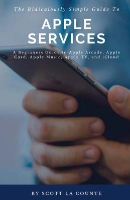 Ridiculously Simple Guide to Apple Services: A Beginners Guide to Apple Arcade, Apple Card, Apple Music, Apple Tv, Icloud