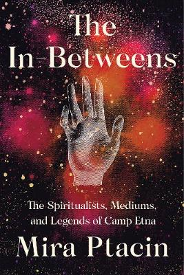 In-Betweens: The Spiritualists, Mediums, and Legends of Camp Etna