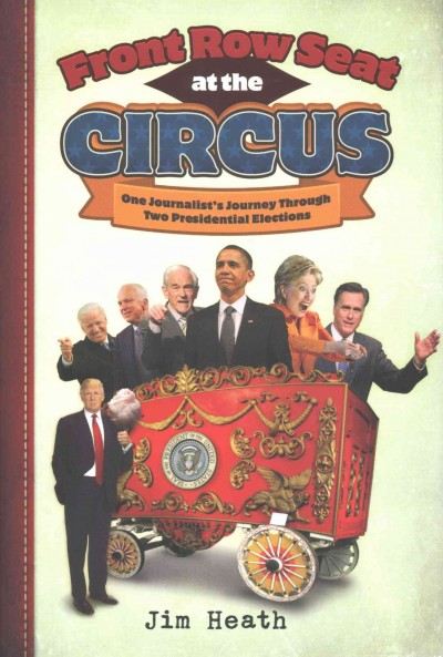 Front Row Seat at the Circus: One Journalist's Journey Through Two Presidential Elections