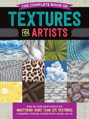 Complete Book of Textures for Artists: Step-by-step instructions for mastering more than 275 textures in graphite,   charcoal, colored pencil, acrylic, and oil