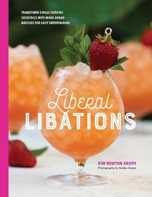 Liberal Libations: Transform Single-Serving Cocktails into Make-Ahead Batches for Easy   Entertaining