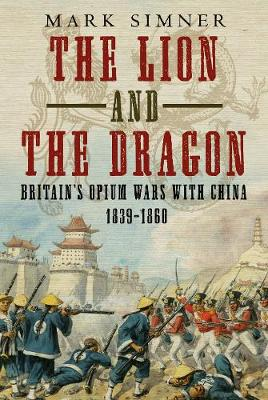 Lion and the Dragon: Britain's Opium Wars with China 1839-1860