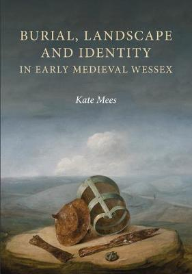 Burial, Landscape and Identity in Early Medieval Wessex