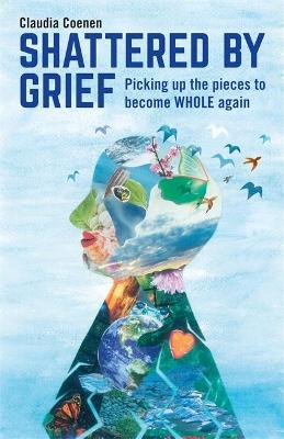 Shattered by Grief: Picking up the pieces to become WHOLE again