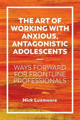 Art of Working with Anxious, Antagonistic Adolescents: Ways Forward for Frontline Professionals