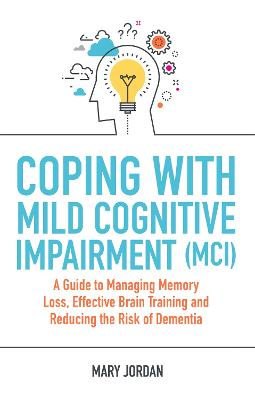 Coping with Mild Cognitive Impairment (MCI): A Guide to Managing Memory Loss, Effective Brain Training and Reducing the   Risk of Dementia