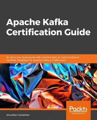 Apache Kafka Certification Guide: An all-in-one study guide with practice tests to crack Confluent Certified   Developer for Apache Kafka (CCDAK) exam