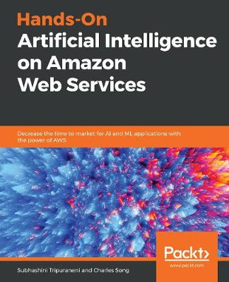 Hands-On Artificial Intelligence on Amazon Web Services: Decrease the time to market for AI and ML applications with the power of AWS