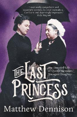 Last Princess: The Devoted Life of Queen Victoria's Youngest Daughter