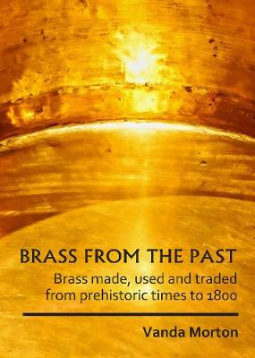 Brass from the Past: Brass made, used and traded from prehistoric times to 1800