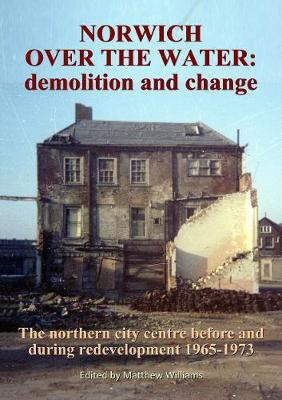 Norwich Over the Water: demolition and change.: The northern city centre before and during redevelopment 1965-73.