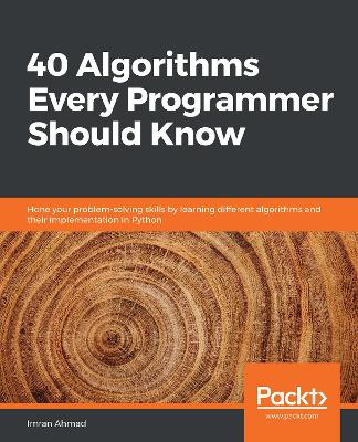 40 Algorithms Every Programmer Should Know: Get to grips with writing algorithms with the help of case studies and their   implementation in Python