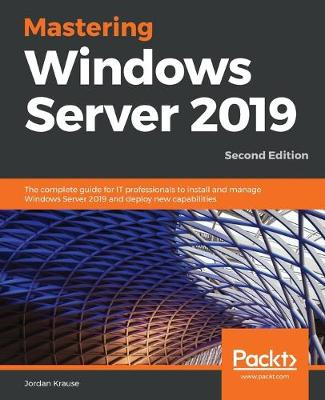 Mastering Windows Server 2019: The complete guide for IT professionals to install and manage Windows Server   2019 and deploy new capabilities, 2nd Edition 2nd Revised edition