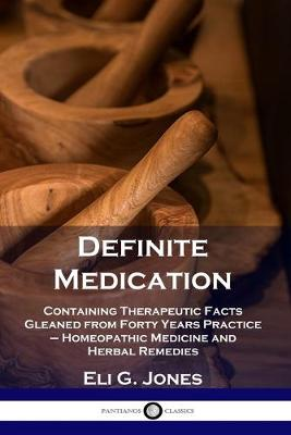 Definite Medication: Containing Therapeutic Facts Gleaned from Forty Years Practice - Homeopathic   Medicine and Herbal Remedies