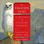 Falcon Thief: A True Tale of Adventure, Treachery, and the Search for the Perfect Bird