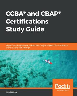 CCBA (R) and CBAP (R) Certifications Study Guide: Expert tips and practices in business analysis to pass the certification   exams on the first attempt