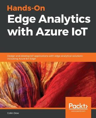 Hands-On Edge Analytics with Azure IoT: Design and develop IoT applications with edge analytical solutions using   Microsoft's Azure IoT Edge
