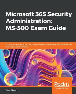 Microsoft 365 Security Administration: MS-500 Exam Guide: Plan and implement security and compliance strategies for Microsoft 365 and   hybrid environments