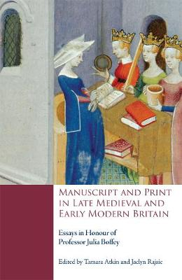 Manuscript and Print in Late Medieval and Early Modern Britain: Essays in Honour of Professor Julia Boffey