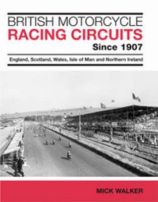 British Motorcycle Racing Circuits Since 1907: England, Scotland, Wales, Isle of Man and Northern Ireland