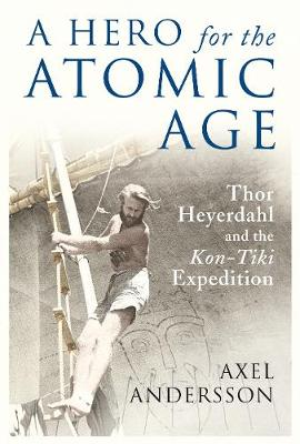 Hero for the Atomic Age: Thor Heyerdahl and the Kon-Tiki Expedition New edition