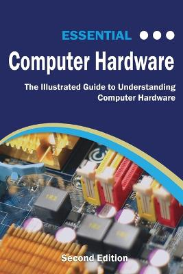 Essential Computer Hardware: The Illustrated Guide to Understanding Computer Hardware