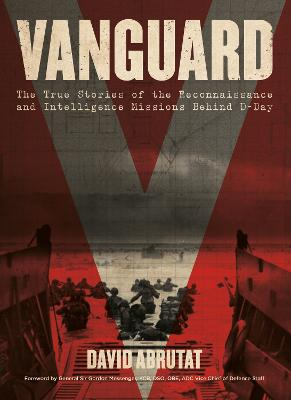 Vanguard: The True Stories of the Reconnaissance and Intelligence Missions behind D-Day