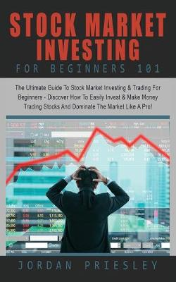 Stock Market Investing For Beginners 101: : The Ultimate Guide To Stock Market Investing & Trading For Beginners -   Discover How To Easily Invest & Make Money Trading Stocks And Dominate The   Market Like A Pro!