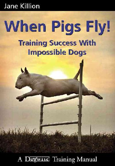 When Pigs Fly: Training Success with Impossible Dogs illustrated edition