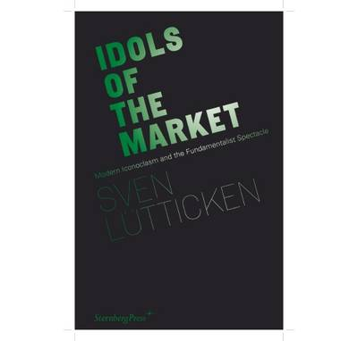 Idols of the Market - Modern Iconoclasm and the Fundamentalist Spectacle: Modern Iconoclasm and the Fundamentalist Spectacle