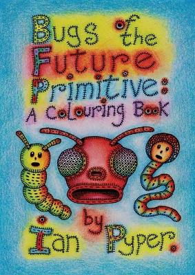 Bugs of the Future Primitive: A Colouring Book: A Colouring Book