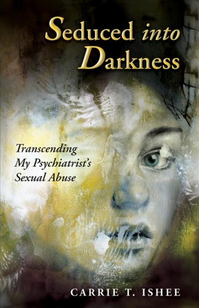 Seduced Into Darkness: Transcending My Psychiatrist's Sexual Abuse