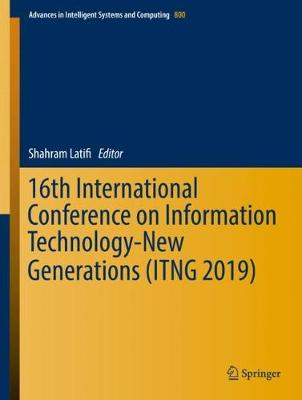 16th International Conference on Information Technology-New Generations   (ITNG 2019) 1st ed. 2019