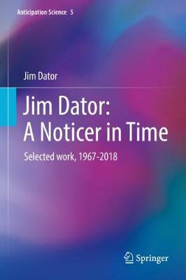 Jim Dator: A Noticer in Time: Selected work, 1967-2018 1st ed. 2019