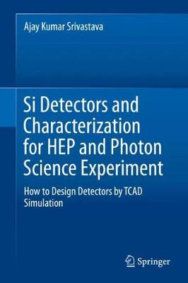 Si Detectors and Characterization for HEP and Photon Science Experiment: How to Design Detectors by TCAD Simulation 1st ed. 2019