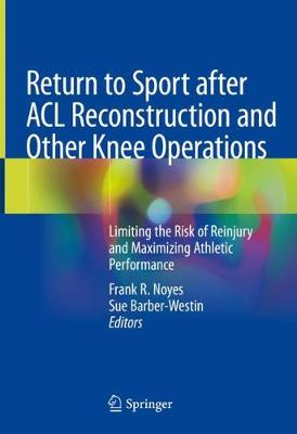 Return to Sport after ACL Reconstruction and Other Knee Operations: Limiting the Risk of Reinjury and Maximizing Athletic Performance 1st ed. 2019