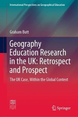 Geography Education Research in the UK: Retrospect and Prospect: The UK Case, Within the Global Context 1st ed. 2020