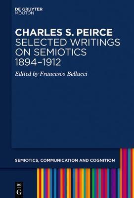 Charles S. Peirce. Selected Writings on Semiotics, 1894-1912