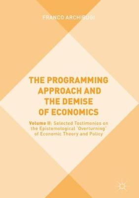 Programming Approach and the Demise of Economics: Volume II: Selected Testimonies on the Epistemological 'Overturning' of   Economic Theory 1st ed. 2019