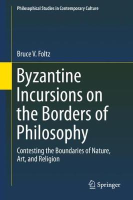 Byzantine Incursions on the Borders of Philosophy: Contesting the Boundaries of Nature, Art, and Religion 1st ed. 2018