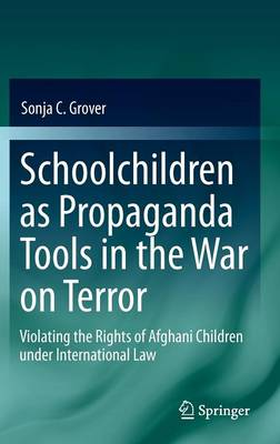 Schoolchildren as Propaganda Tools in the War on Terror: Violating the Rights of Afghani Children under International Law 2011 ed.