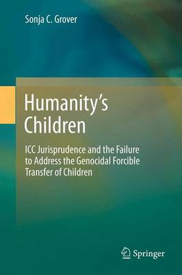 Humanity's Children: ICC Jurisprudence and the Failure to Address the Genocidal Forcible Transfer   of Children 2013 ed.